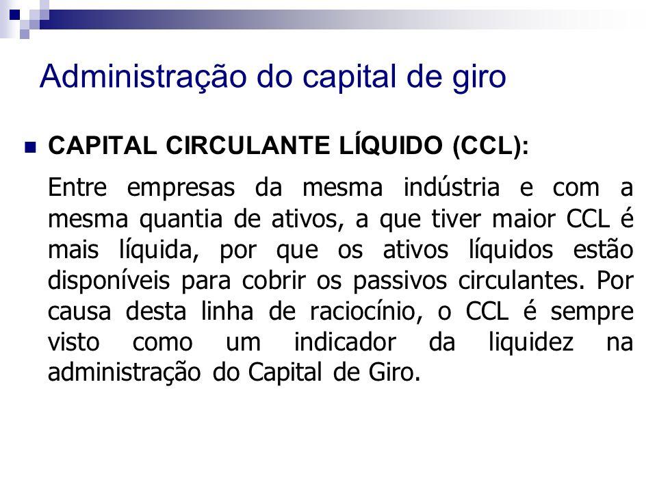 Administração do capital de giro CAPITAL CIRCULANTE LÍQUIDO (CCL): Entre empresas da mesma indústria e com a mesma quantia de ativos, a que tiver maior CCL é mais líquida, por que os ativos líquidos estão disponíveis para cobrir os passivos circulantes.