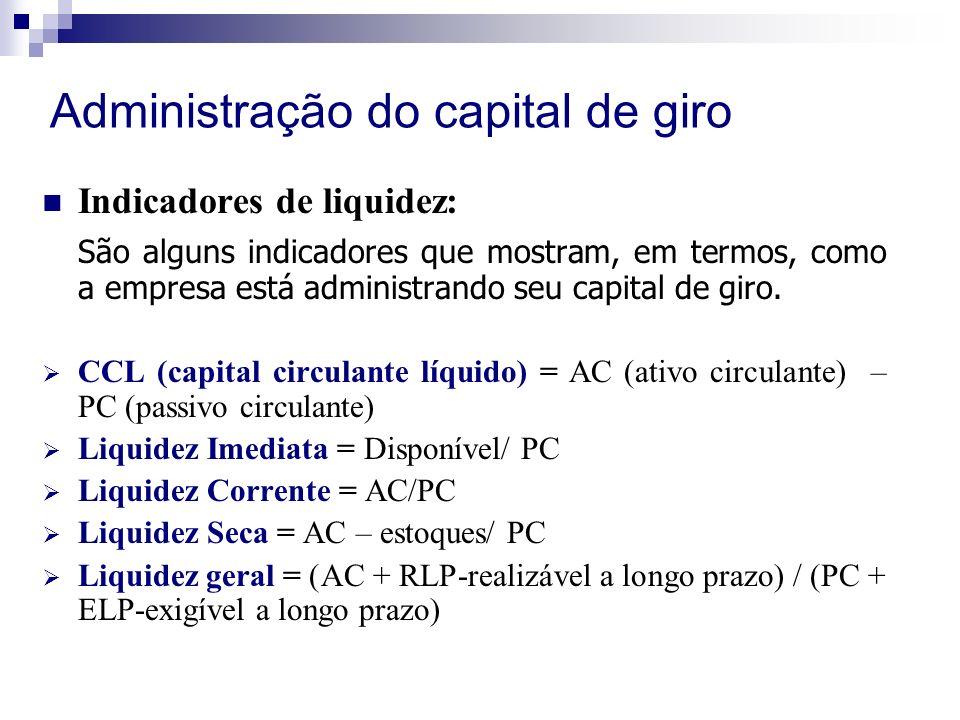 Administração do capital de giro Indicadores de liquidez: São alguns indicadores que mostram, em termos, como a empresa está administrando seu capital de giro.