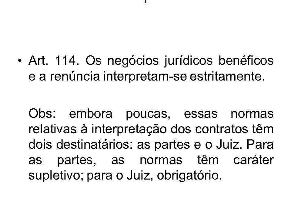 , Art. 114. Os negócios jurídicos benéficos e a renúncia interpretam-se estritamente. Obs: embora poucas, essas normas relativas à interpretação dos c
