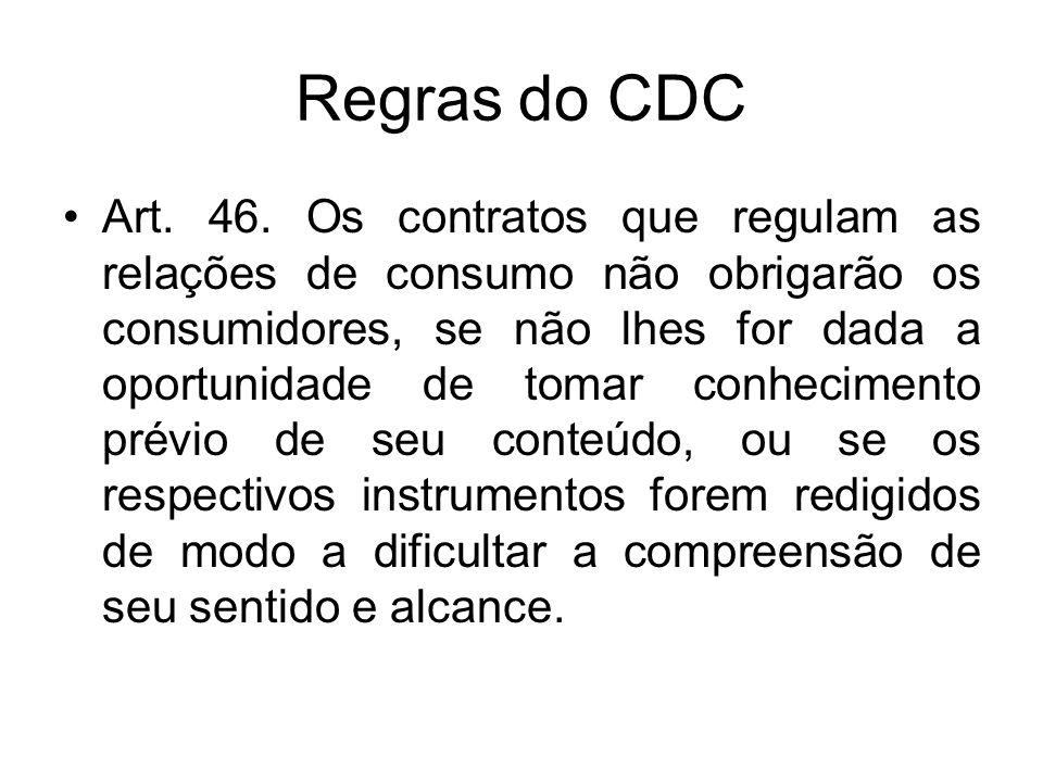 Regras do CDC Art. 46. Os contratos que regulam as relações de consumo não obrigarão os consumidores, se não lhes for dada a oportunidade de tomar con