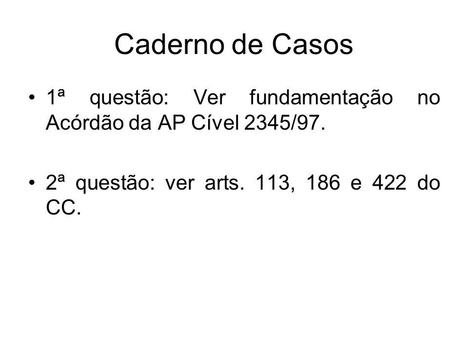Caderno de Casos 1ª questão: Ver fundamentação no Acórdão da AP Cível 2345/97. 2ª questão: ver arts. 113, 186 e 422 do CC.