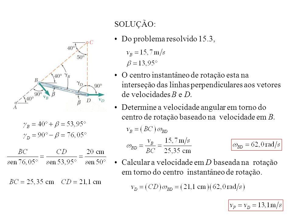 SOLUÇÃO: Do problema resolvido 15.3, O centro instantâneo de rotação esta na interseção das linhas perpendiculares aos vetores de velocidades B e D. D