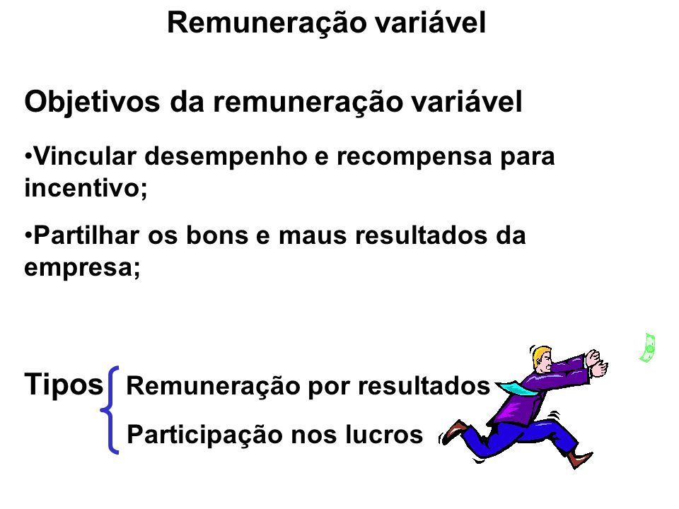 Objetivos da remuneração variável Vincular desempenho e recompensa para incentivo; Partilhar os bons e maus resultados da empresa; Tipos Remuneração p