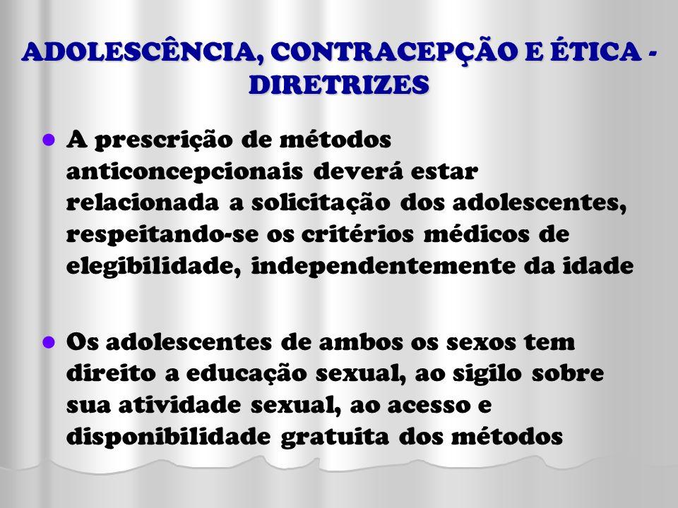 ADOLESCÊNCIA, CONTRACEPÇÃO E ÉTICA - DIRETRIZES A prescrição de métodos anticoncepcionais deverá estar relacionada a solicitação dos adolescentes, res