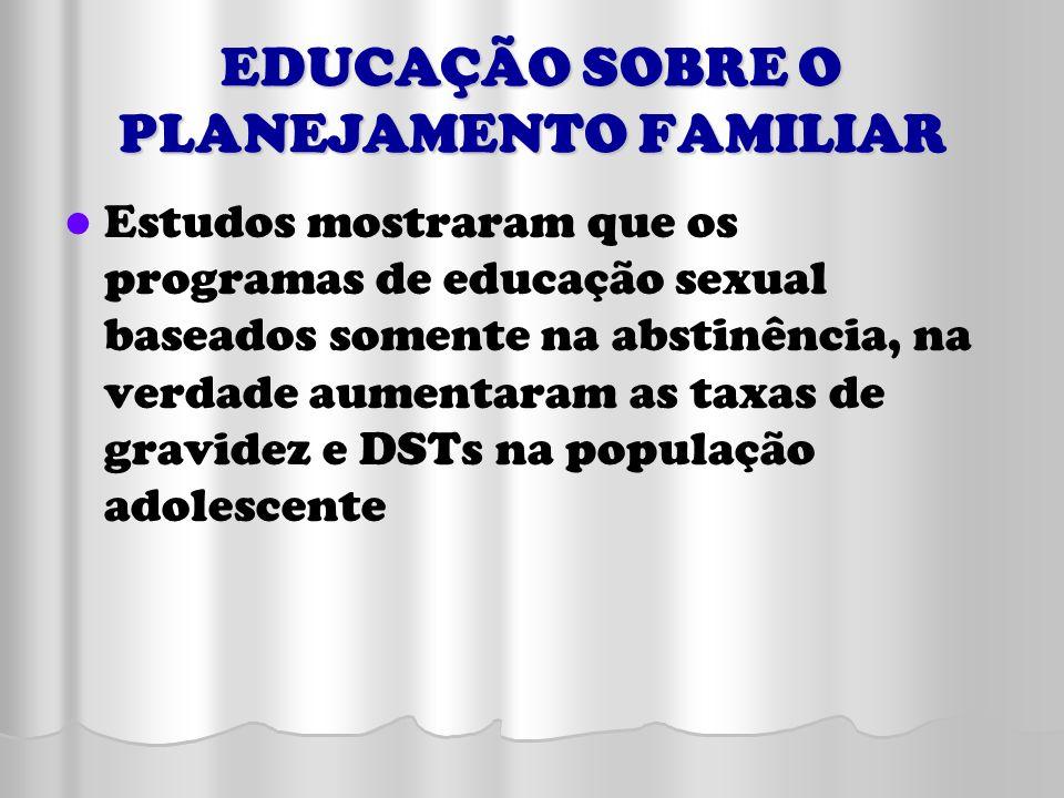 EDUCAÇÃO SOBRE O PLANEJAMENTO FAMILIAR Estudos mostraram que os programas de educação sexual baseados somente na abstinência, na verdade aumentaram as