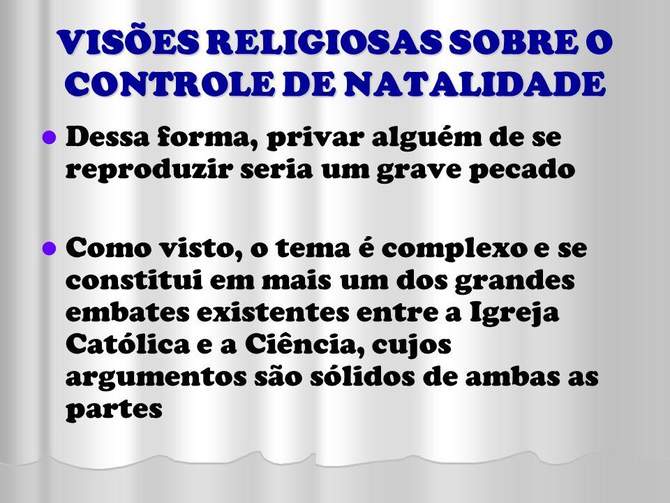VISÕES RELIGIOSAS SOBRE O CONTROLE DE NATALIDADE Dessa forma, privar alguém de se reproduzir seria um grave pecado Como visto, o tema é complexo e se