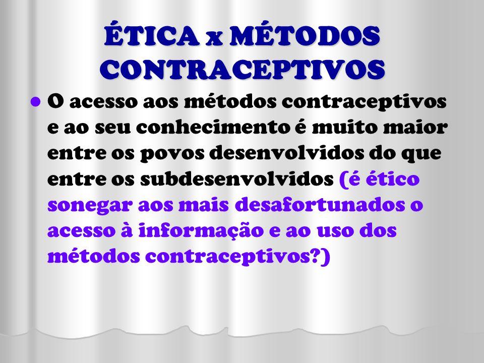 ÉTICA x MÉTODOS CONTRACEPTIVOS O acesso aos métodos contraceptivos e ao seu conhecimento é muito maior entre os povos desenvolvidos do que entre os su