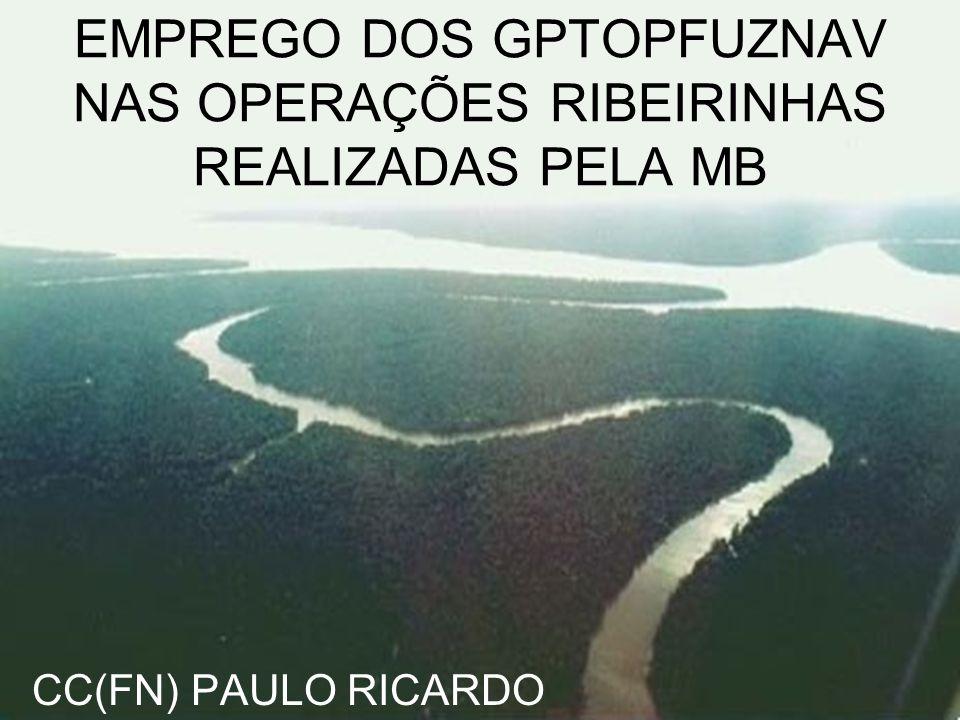 EMPREGO DOS GPTOPFUZNAV NAS OPERAÇÕES RIBEIRINHAS REALIZADAS PELA MB CC(FN) PAULO RICARDO