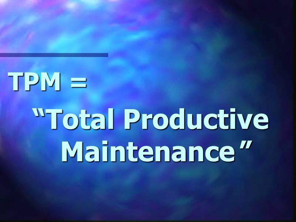 TPM = Total Productive Maintenance Total Productive Maintenance