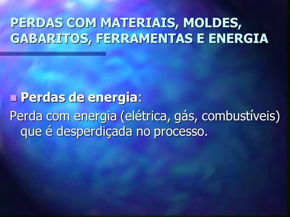 PERDAS COM MATERIAIS, MOLDES, GABARITOS, FERRAMENTAS E ENERGIA Perdas de energia: Perdas de energia: Perda com energia (elétrica, gás, combustíveis) que é desperdiçada no processo.