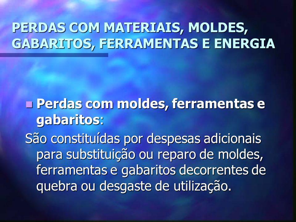 PERDAS COM MATERIAIS, MOLDES, GABARITOS, FERRAMENTAS E ENERGIA Perdas com moldes, ferramentas e gabaritos: Perdas com moldes, ferramentas e gabaritos: