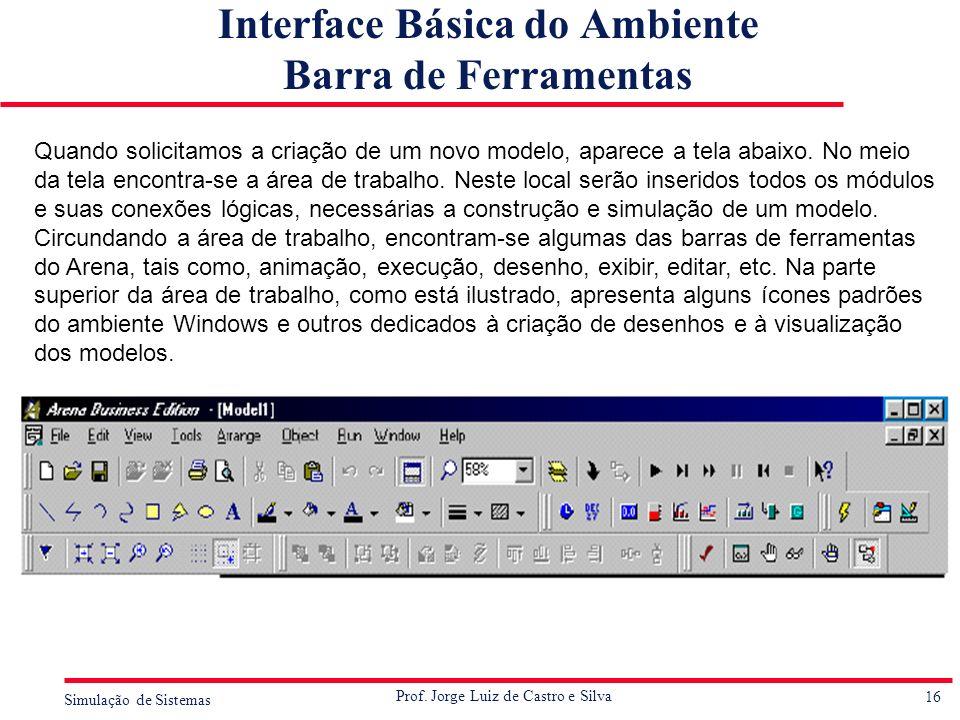 16 Simulação de Sistemas Prof. Jorge Luiz de Castro e Silva Interface Básica do Ambiente Barra de Ferramentas Quando solicitamos a criação de um novo