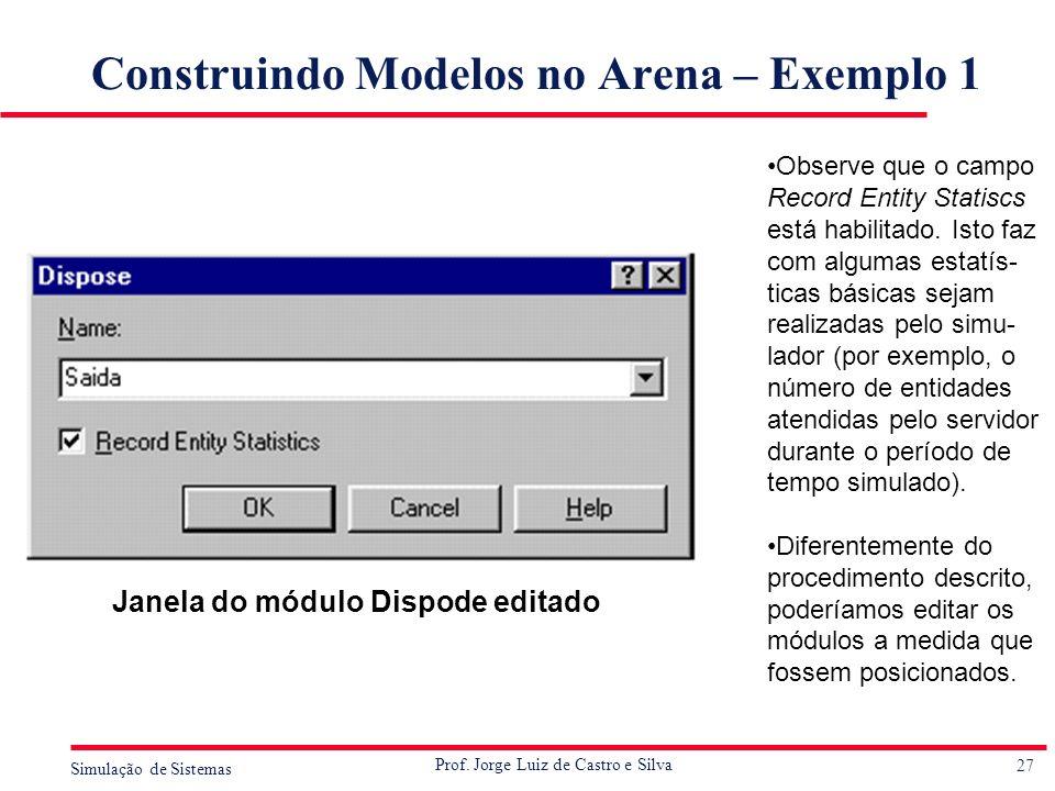 27 Simulação de Sistemas Prof. Jorge Luiz de Castro e Silva Construindo Modelos no Arena – Exemplo 1 Observe que o campo Record Entity Statiscs está h