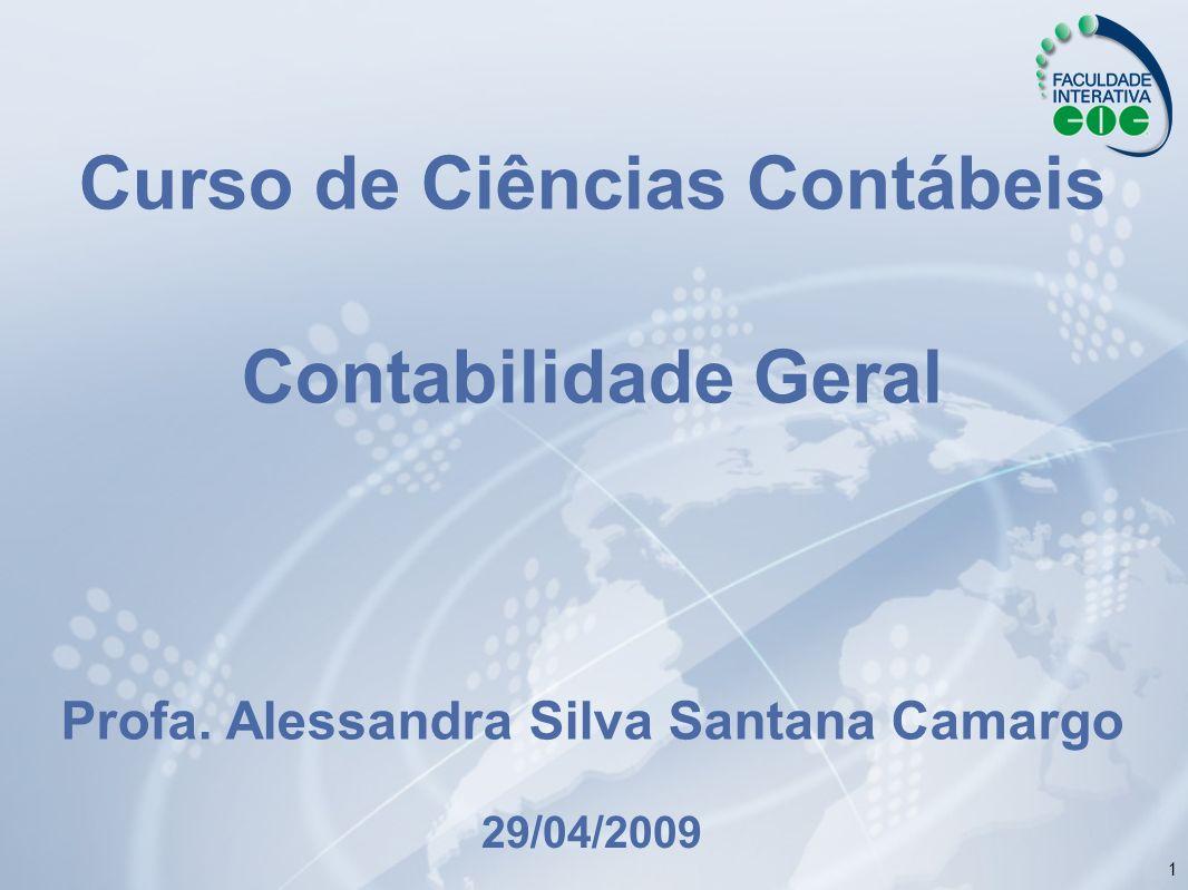1 Curso de Ciências Contábeis Contabilidade Geral Profa. Alessandra Silva Santana Camargo 29/04/2009
