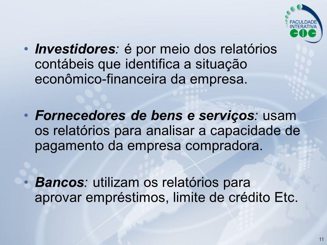 11 Investidores: é por meio dos relatórios contábeis que identifica a situação econômico-financeira da empresa. Fornecedores de bens e serviços: usam