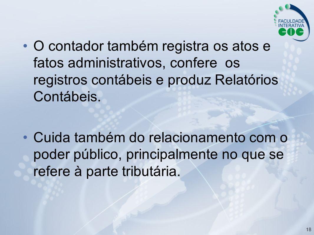 18 O contador também registra os atos e fatos administrativos, confere os registros contábeis e produz Relatórios Contábeis. Cuida também do relaciona