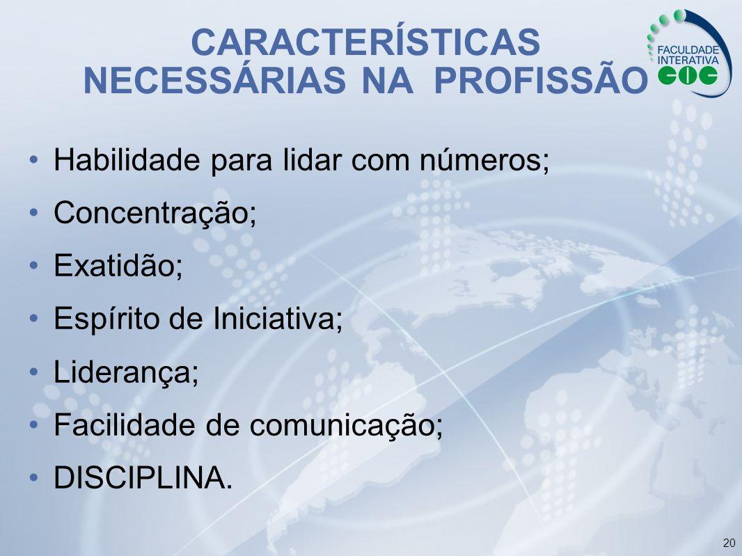 20 CARACTERÍSTICAS NECESSÁRIAS NA PROFISSÃO Habilidade para lidar com números; Concentração; Exatidão; Espírito de Iniciativa; Liderança; Facilidade d