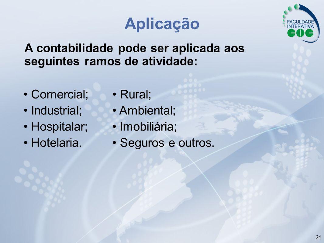 24 A contabilidade pode ser aplicada aos seguintes ramos de atividade: Aplicação Rural; Ambiental; Imobiliária; Seguros e outros. Comercial; Industria