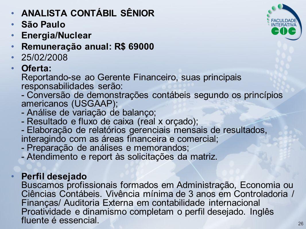 26 ANALISTA CONTÁBIL SÊNIOR São Paulo Energia/Nuclear Remuneração anual: R$ 69000 25/02/2008 Oferta: Reportando-se ao Gerente Financeiro, suas princip