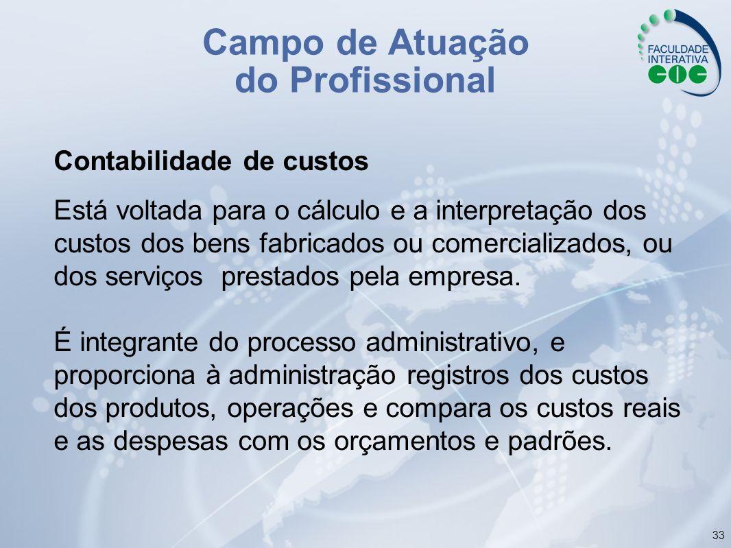 33 Campo de Atuação do Profissional Contabilidade de custos Está voltada para o cálculo e a interpretação dos custos dos bens fabricados ou comerciali