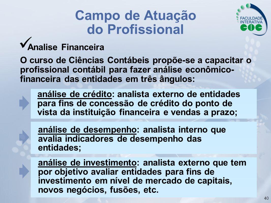 40 Campo de Atuação do Profissional Analise Financeira O curso de Ciências Contábeis propõe-se a capacitar o profissional contábil para fazer análise