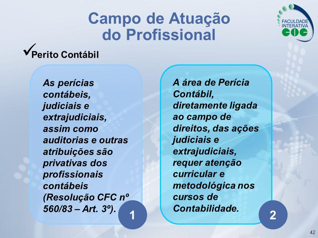 42 Campo de Atuação do Profissional Perito Contábil A área de Perícia Contábil, diretamente ligada ao campo de direitos, das ações judiciais e extraju
