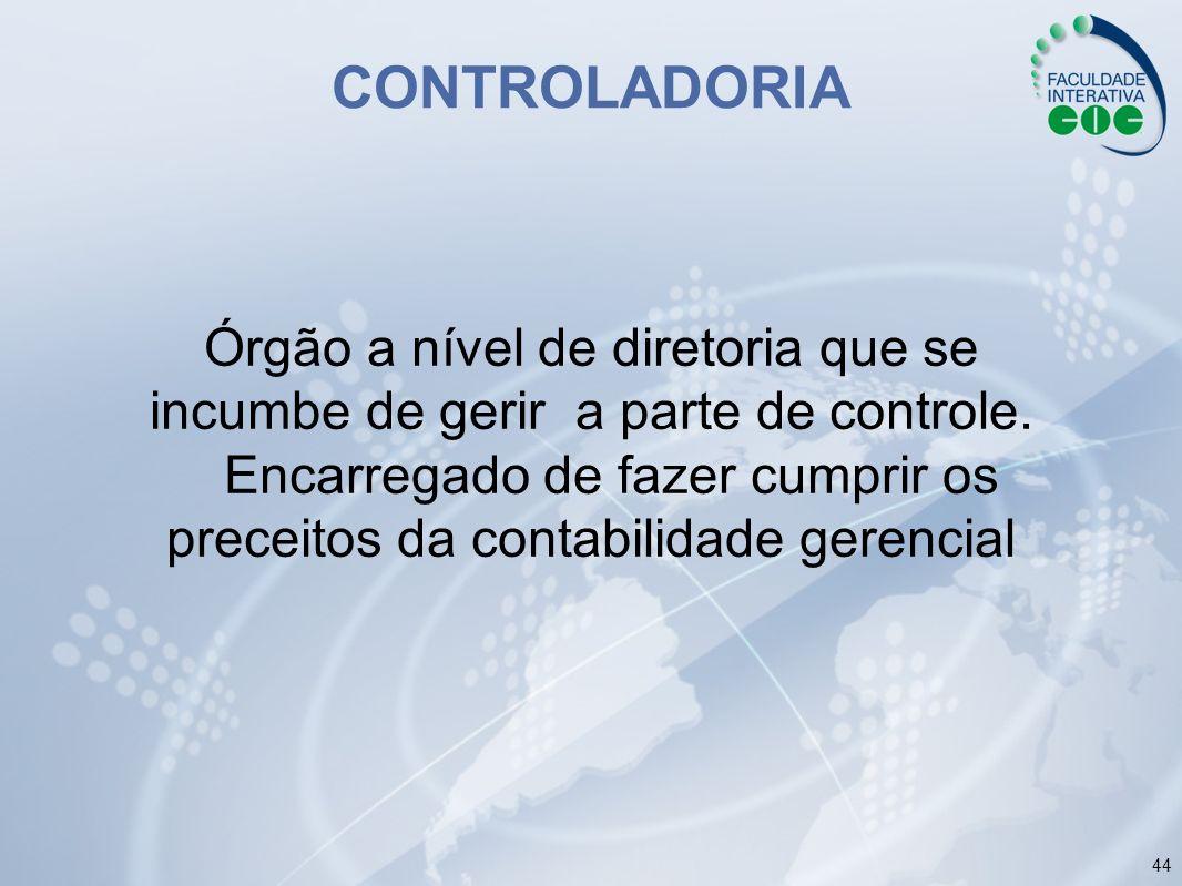 44 CONTROLADORIA Órgão a nível de diretoria que se incumbe de gerir a parte de controle. Encarregado de fazer cumprir os preceitos da contabilidade ge