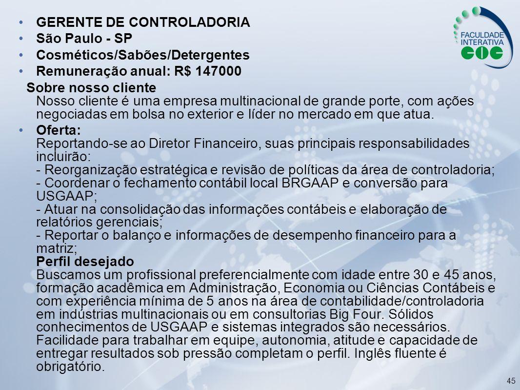 45 GERENTE DE CONTROLADORIA São Paulo - SP Cosméticos/Sabões/Detergentes Remuneração anual: R$ 147000 Sobre nosso cliente Nosso cliente é uma empresa