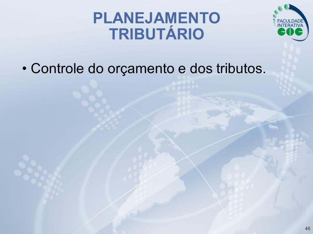 46 PLANEJAMENTO TRIBUTÁRIO Controle do orçamento e dos tributos.