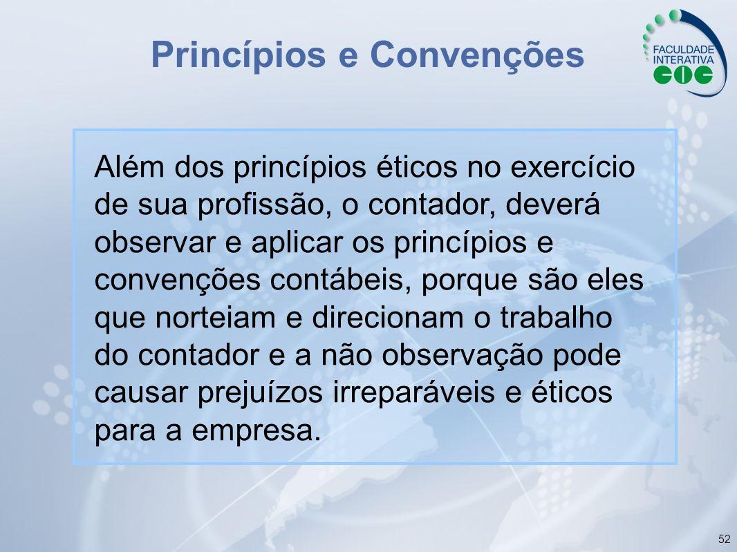 52 Princípios e Convenções Além dos princípios éticos no exercício de sua profissão, o contador, deverá observar e aplicar os princípios e convenções