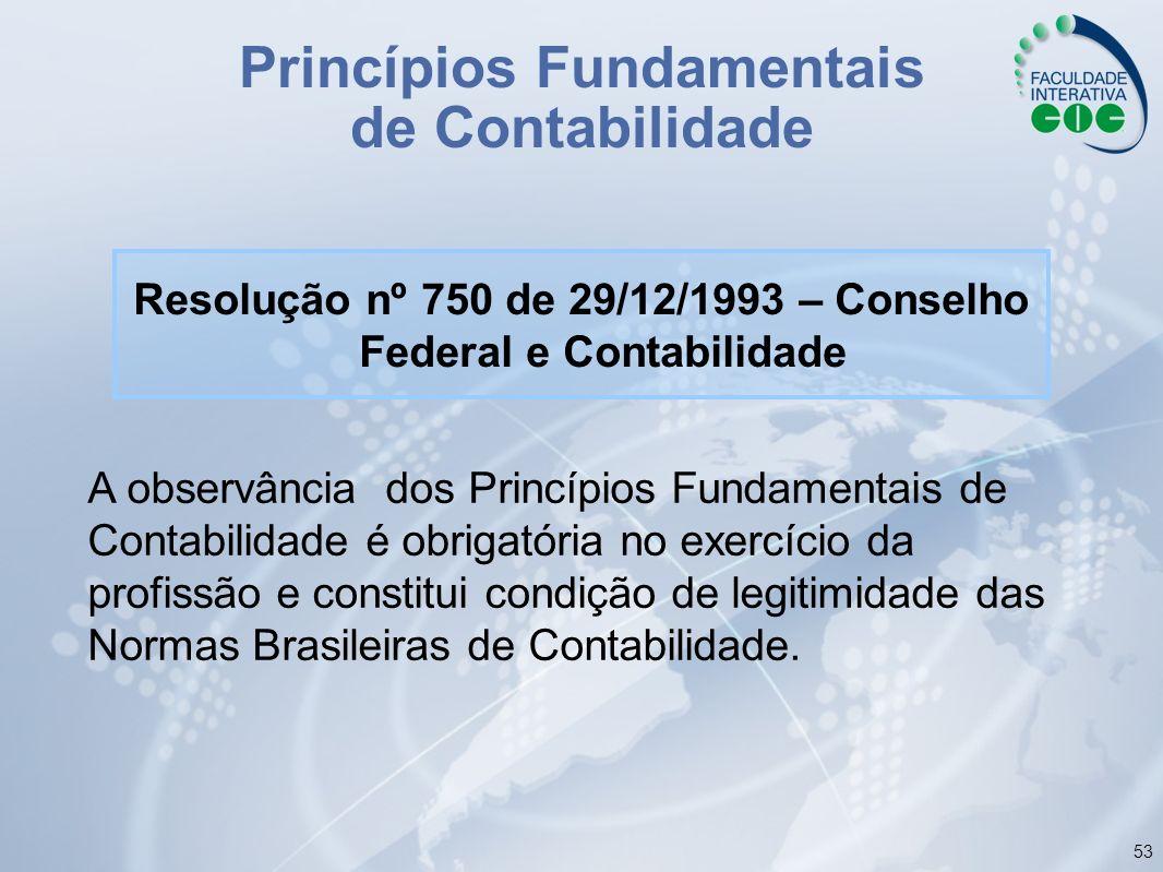 53 Princípios Fundamentais de Contabilidade Resolução nº 750 de 29/12/1993 – Conselho Federal e Contabilidade A observância dos Princípios Fundamentai