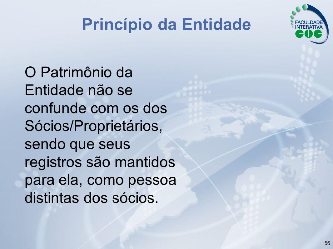 56 Princípio da Entidade O Patrimônio da Entidade não se confunde com os dos Sócios/Proprietários, sendo que seus registros são mantidos para ela, com