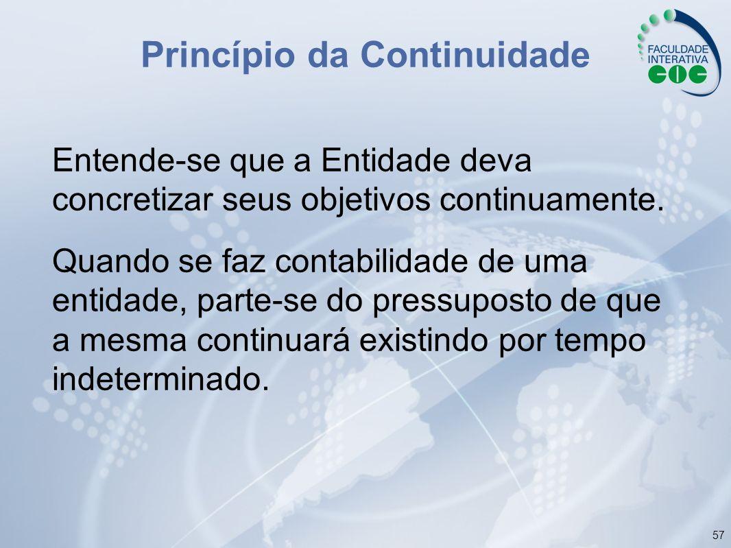 57 Princípio da Continuidade Entende-se que a Entidade deva concretizar seus objetivos continuamente. Quando se faz contabilidade de uma entidade, par