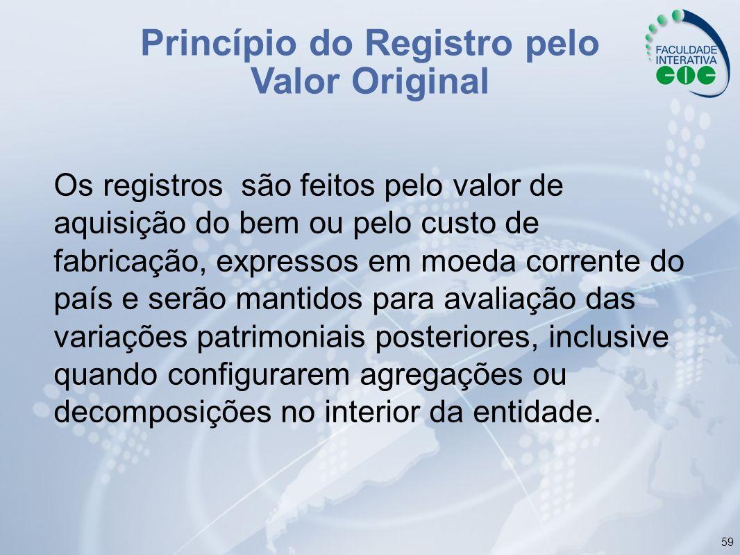 59 Princípio do Registro pelo Valor Original Os registros são feitos pelo valor de aquisição do bem ou pelo custo de fabricação, expressos em moeda co