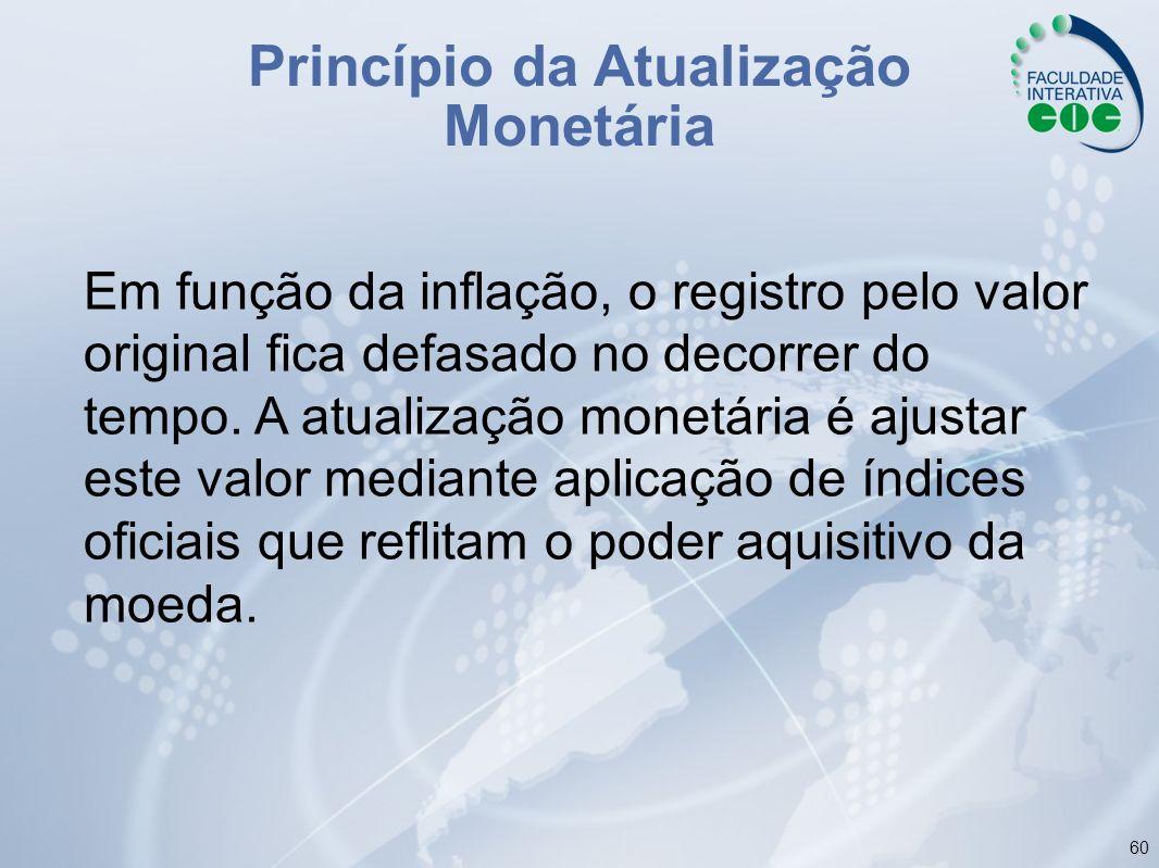 60 Princípio da Atualização Monetária Em função da inflação, o registro pelo valor original fica defasado no decorrer do tempo. A atualização monetári