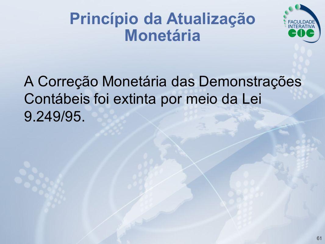 61 A Correção Monetária das Demonstrações Contábeis foi extinta por meio da Lei 9.249/95. Princípio da Atualização Monetária
