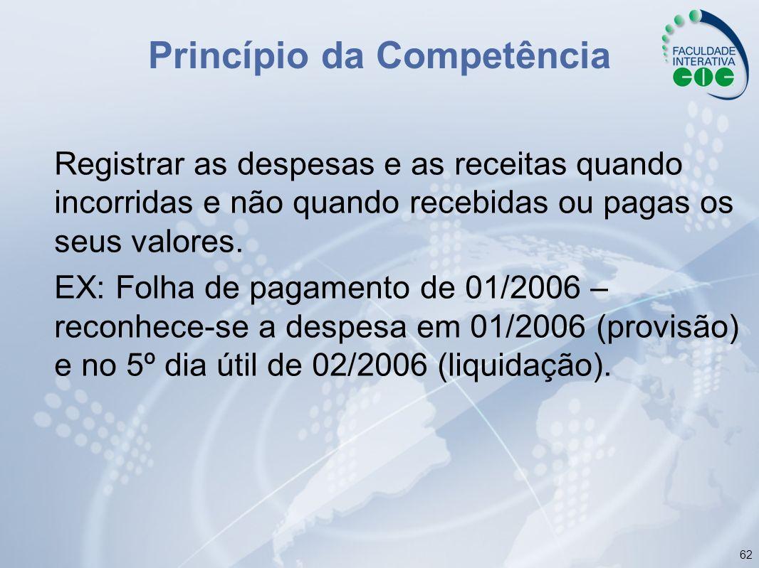 62 Princípio da Competência Registrar as despesas e as receitas quando incorridas e não quando recebidas ou pagas os seus valores. EX: Folha de pagame