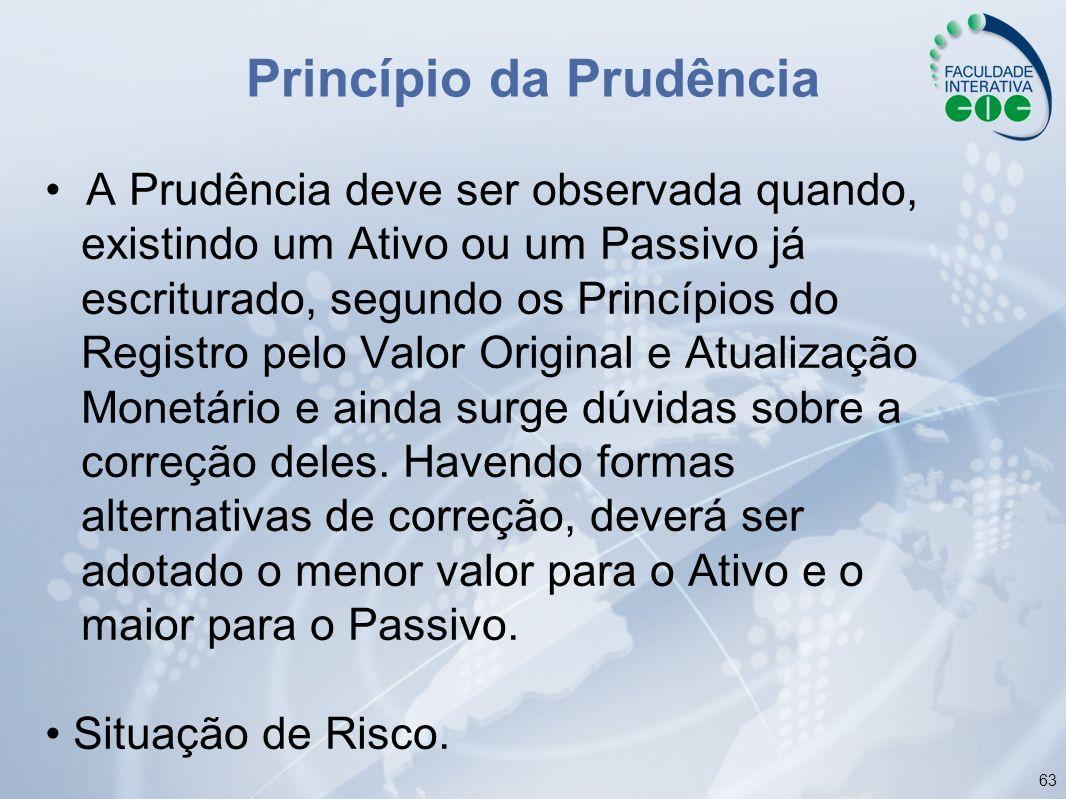 63 Princípio da Prudência A Prudência deve ser observada quando, existindo um Ativo ou um Passivo já escriturado, segundo os Princípios do Registro pe