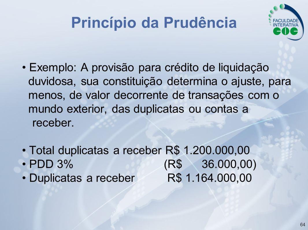64 Princípio da Prudência Exemplo: A provisão para crédito de liquidação duvidosa, sua constituição determina o ajuste, para menos, de valor decorrent