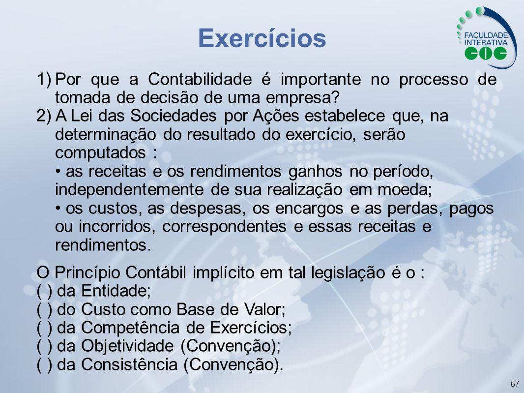 67 Exercícios 1)Por que a Contabilidade é importante no processo de tomada de decisão de uma empresa? 2) A Lei das Sociedades por Ações estabelece que
