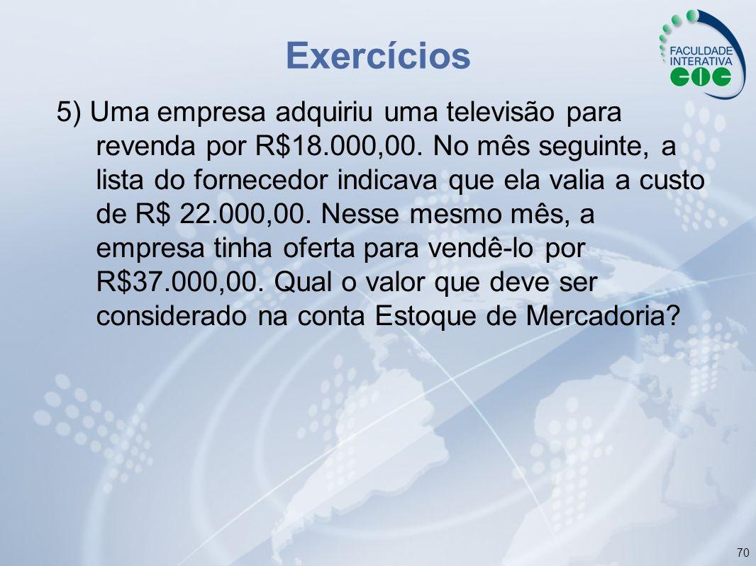 70 Exercícios 5) Uma empresa adquiriu uma televisão para revenda por R$18.000,00. No mês seguinte, a lista do fornecedor indicava que ela valia a cust