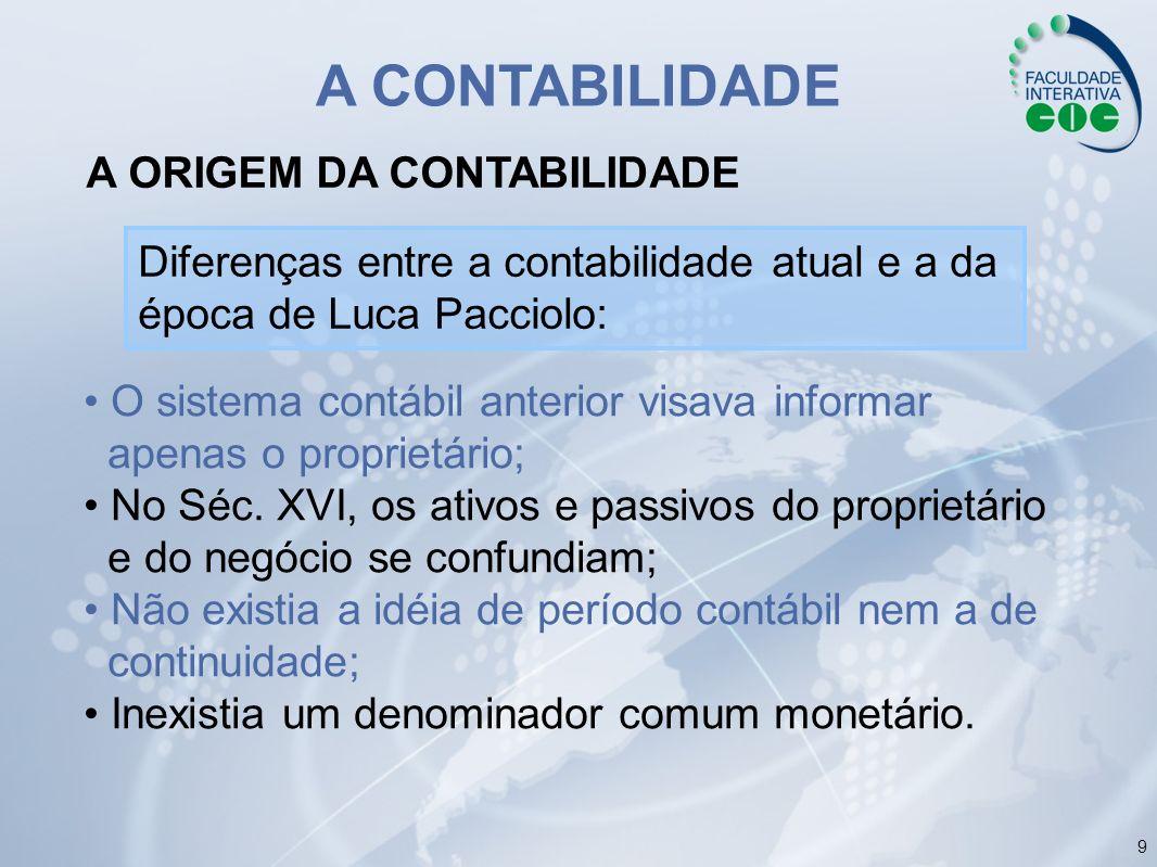 9 A ORIGEM DA CONTABILIDADE A CONTABILIDADE Diferenças entre a contabilidade atual e a da época de Luca Pacciolo: O sistema contábil anterior visava i
