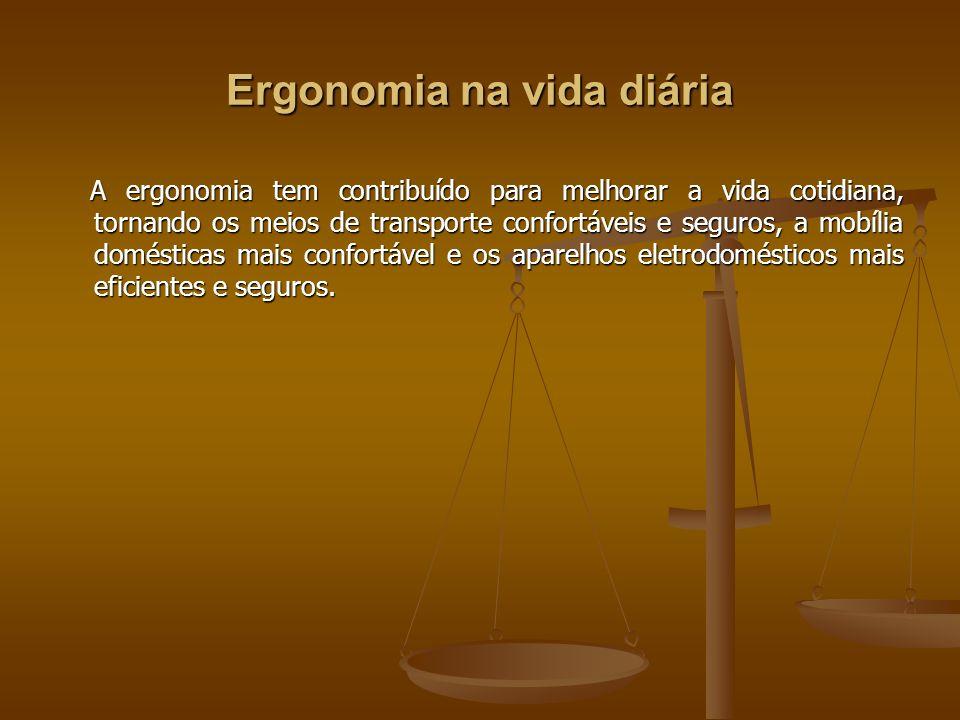 Ergonomia na vida diária A ergonomia tem contribuído para melhorar a vida cotidiana, tornando os meios de transporte confortáveis e seguros, a mobília