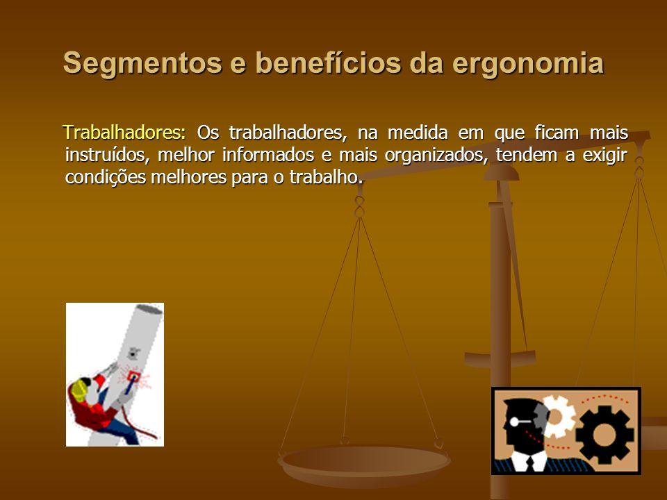 Segmentos e benefícios da ergonomia Trabalhadores: Os trabalhadores, na medida em que ficam mais instruídos, melhor informados e mais organizados, ten