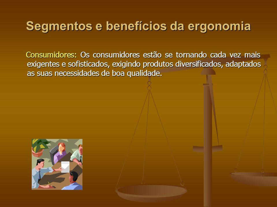 Segmentos e benefícios da ergonomia Consumidores: Os consumidores estão se tornando cada vez mais exigentes e sofisticados, exigindo produtos diversif