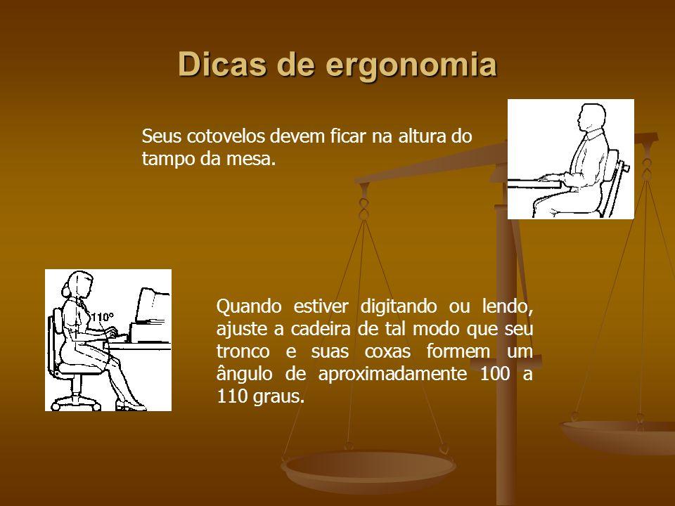Dicas de ergonomia Seus cotovelos devem ficar na altura do tampo da mesa. Quando estiver digitando ou lendo, ajuste a cadeira de tal modo que seu tron