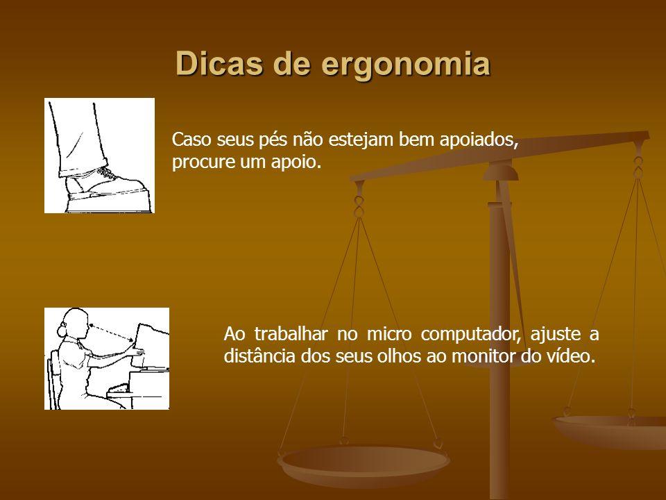 Dicas de ergonomia Caso seus pés não estejam bem apoiados, procure um apoio. Ao trabalhar no micro computador, ajuste a distância dos seus olhos ao mo
