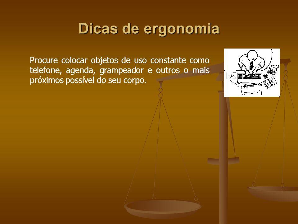 Dicas de ergonomia Procure colocar objetos de uso constante como telefone, agenda, grampeador e outros o mais próximos possível do seu corpo.
