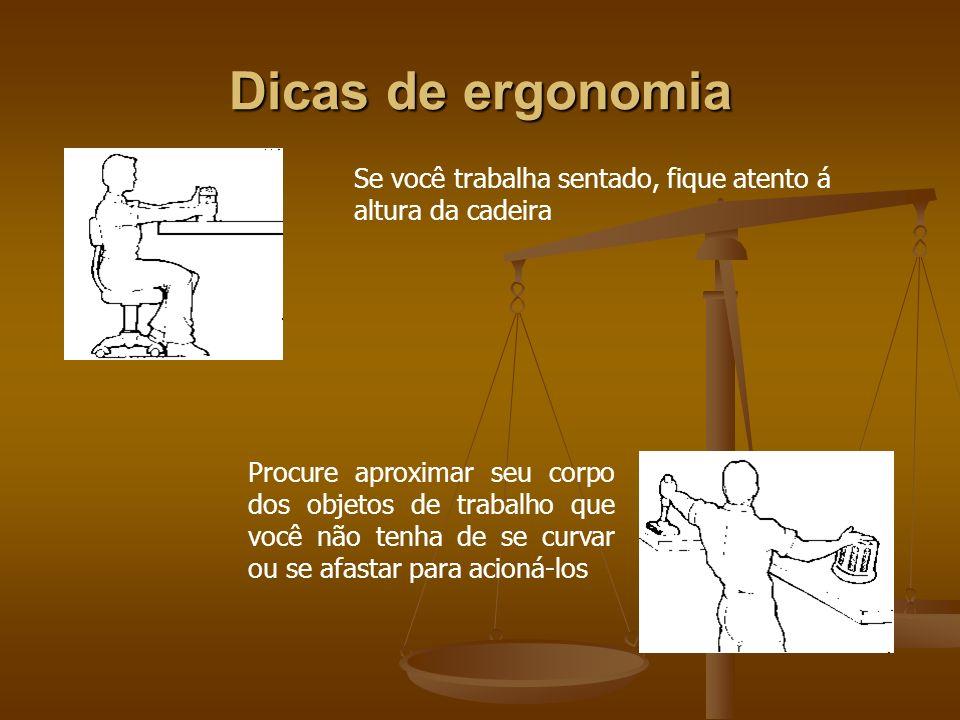 Dicas de ergonomia Se você trabalha sentado, fique atento á altura da cadeira Procure aproximar seu corpo dos objetos de trabalho que você não tenha d