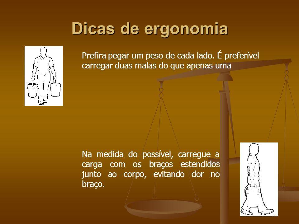 Dicas de ergonomia Prefira pegar um peso de cada lado. É preferível carregar duas malas do que apenas uma Na medida do possível, carregue a carga com